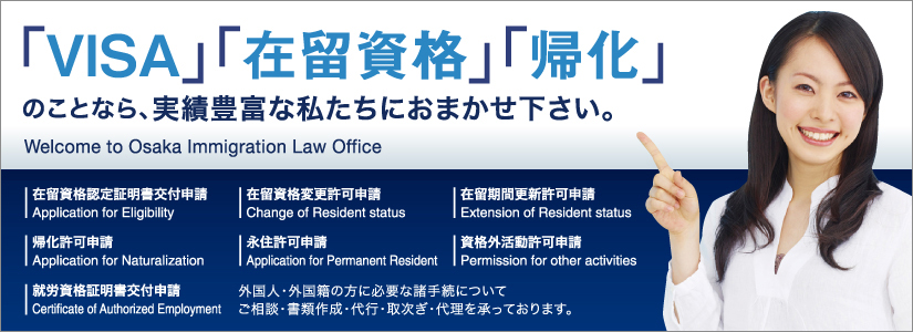 「VISA」「在留資格」「帰化」のことなら、実績豊富な私たちにおまかせ下さい。Welcome to Osaka Immigration Low Office 在留資格認定証明書交付申請 Application for Eligibility 在留資格変更許可申請 Change of Resident status 在留期間更新許可申請 Extension of Resident status 帰化許可申請 Application for Naturalization 永住許可申請 Application for Permanent Resident 資格外活動許可申請 Permission for other activities 就労資格証明書交付申請 Certificate of Authorized Employment 外国人・外国籍の方に必要な手続についてご相談・書類作成・代行・取次ぎ・代理を承っております。